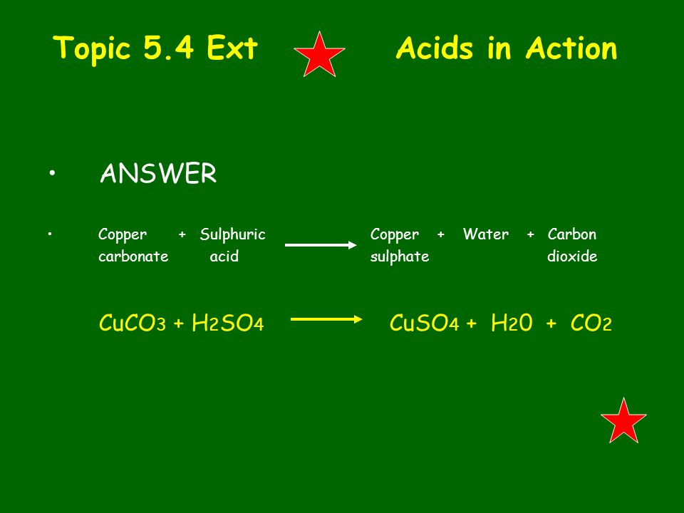 Topic 5.4 Ext Acids in Action ANSWER Copper + Sulphuric Copper + Water + Carbon carbonate acid sulphate dioxide CuCO 3 + H 2 SO 4 CuSO 4 + H 2 0 + CO