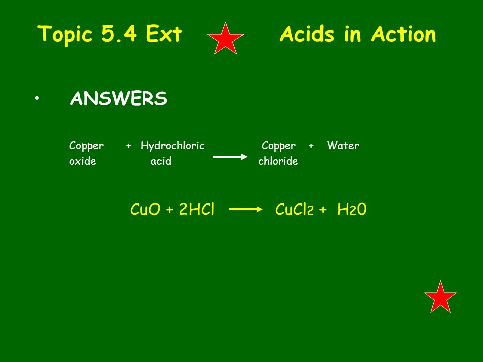 Topic 5.4 Ext Acids in Action ANSWERS Copper + Hydrochloric Copper + Water oxide acid chloride CuO + 2HClCuCl 2 + H 2 0