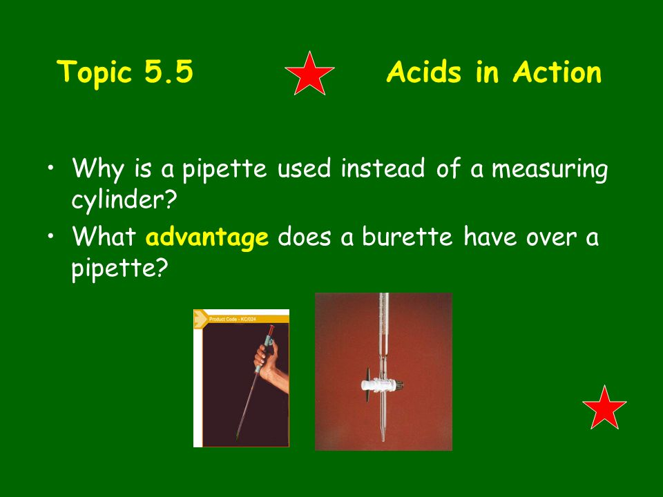 Topic 5.5 Acids in Action Why is a pipette used instead of a measuring cylinder? What advantage does a burette have over a pipette?