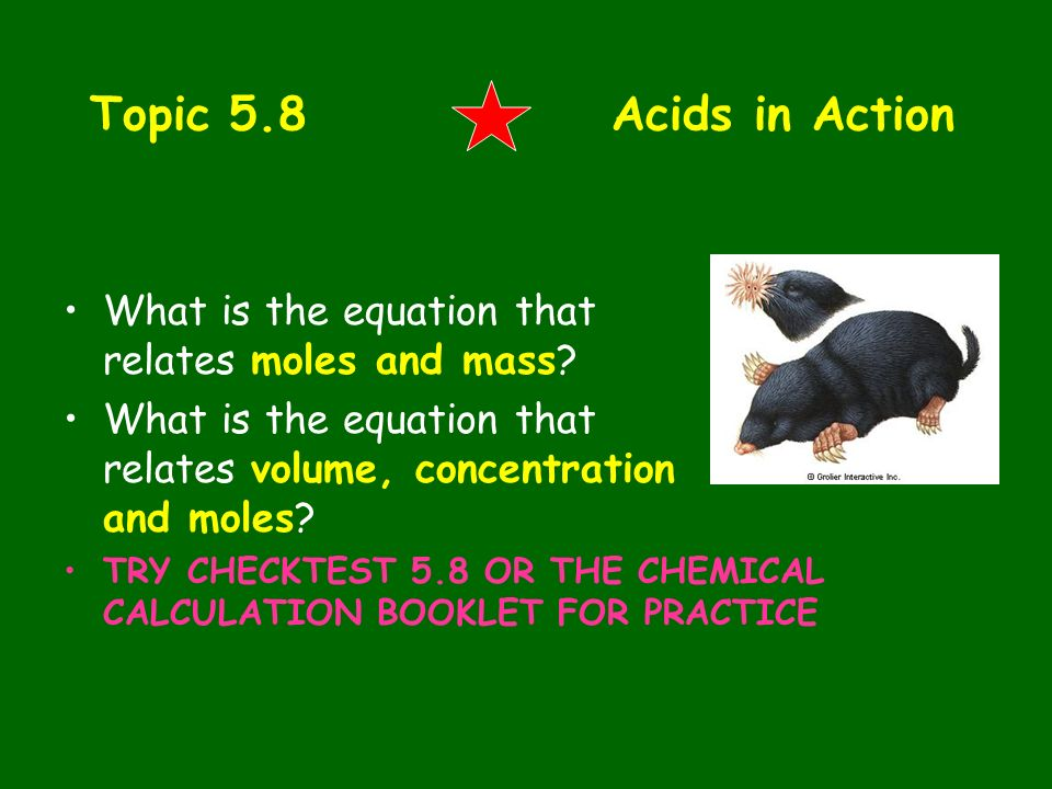 Topic 5.8 Acids in Action What is the equation that relates moles and mass? What is the equation that relates volume, concentration and moles? TRY CHE
