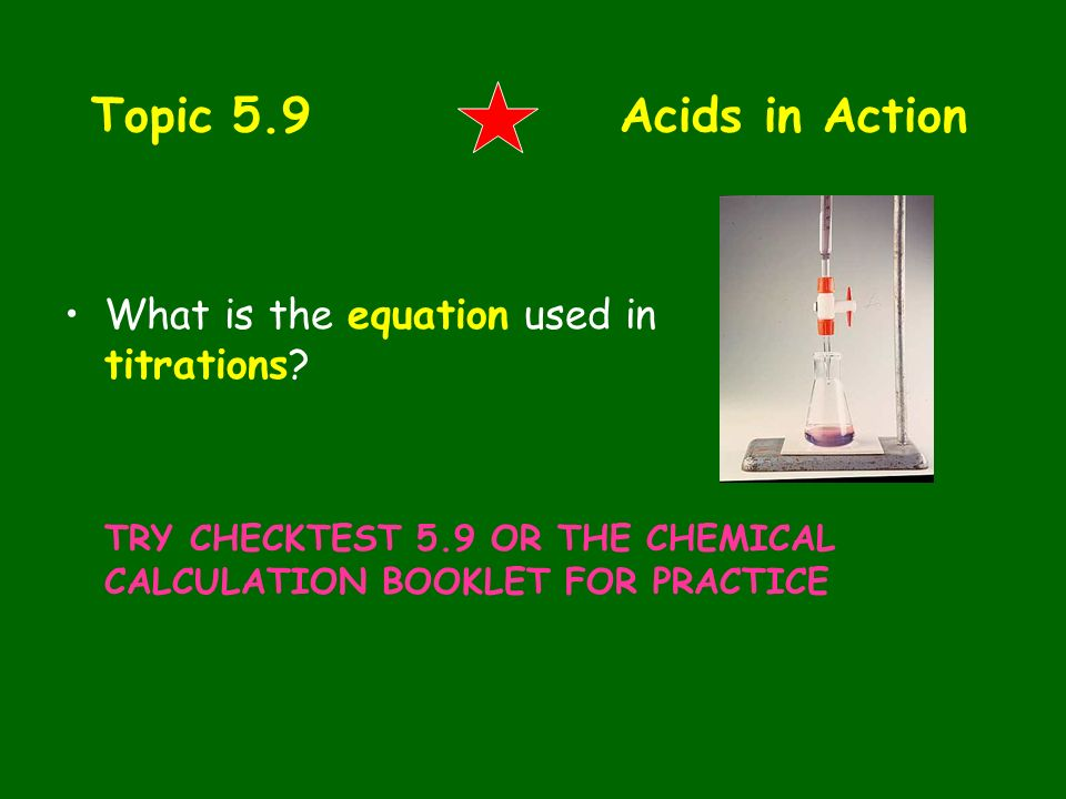 Topic 5.9 Acids in Action What is the equation used in titrations? TRY CHECKTEST 5.9 OR THE CHEMICAL CALCULATION BOOKLET FOR PRACTICE