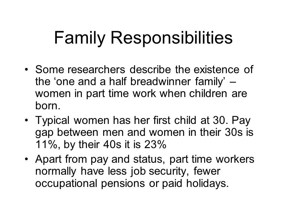 Family Responsibilities Some researchers describe the existence of the one and a half breadwinner family – women in part time work when children are born.