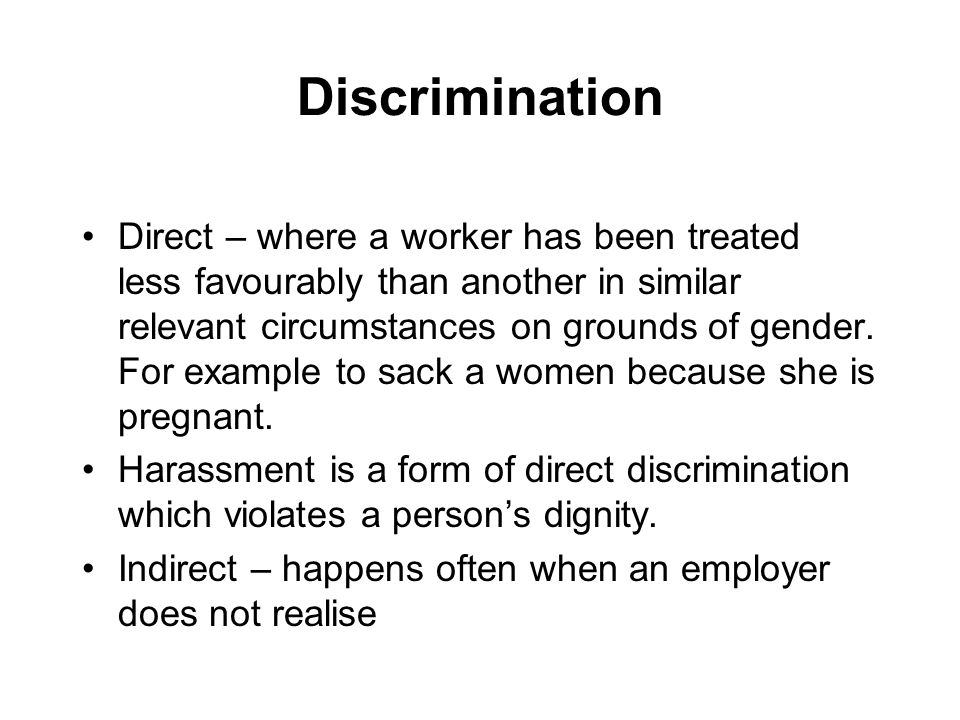 Discrimination Direct – where a worker has been treated less favourably than another in similar relevant circumstances on grounds of gender.