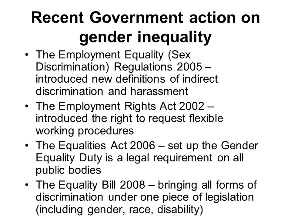 Recent Government action on gender inequality The Employment Equality (Sex Discrimination) Regulations 2005 – introduced new definitions of indirect discrimination and harassment The Employment Rights Act 2002 – introduced the right to request flexible working procedures The Equalities Act 2006 – set up the Gender Equality Duty is a legal requirement on all public bodies The Equality Bill 2008 – bringing all forms of discrimination under one piece of legislation (including gender, race, disability)