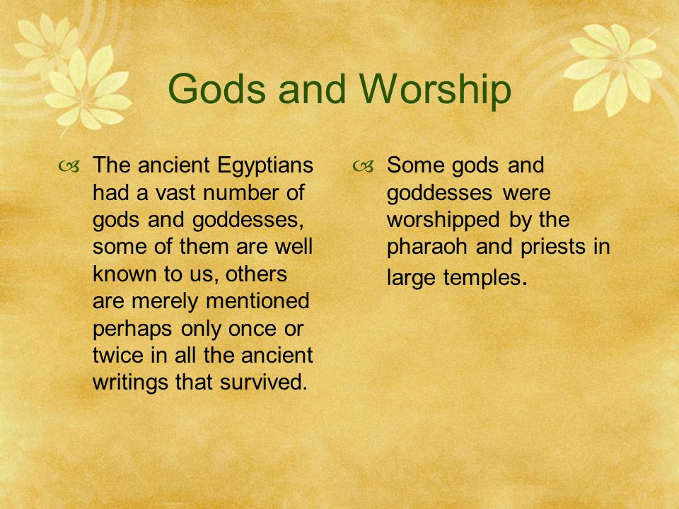 Gods and Worship The ancient Egyptians had a vast number of gods and goddesses, some of them are well known to us, others are merely mentioned perhaps only once or twice in all the ancient writings that survived.