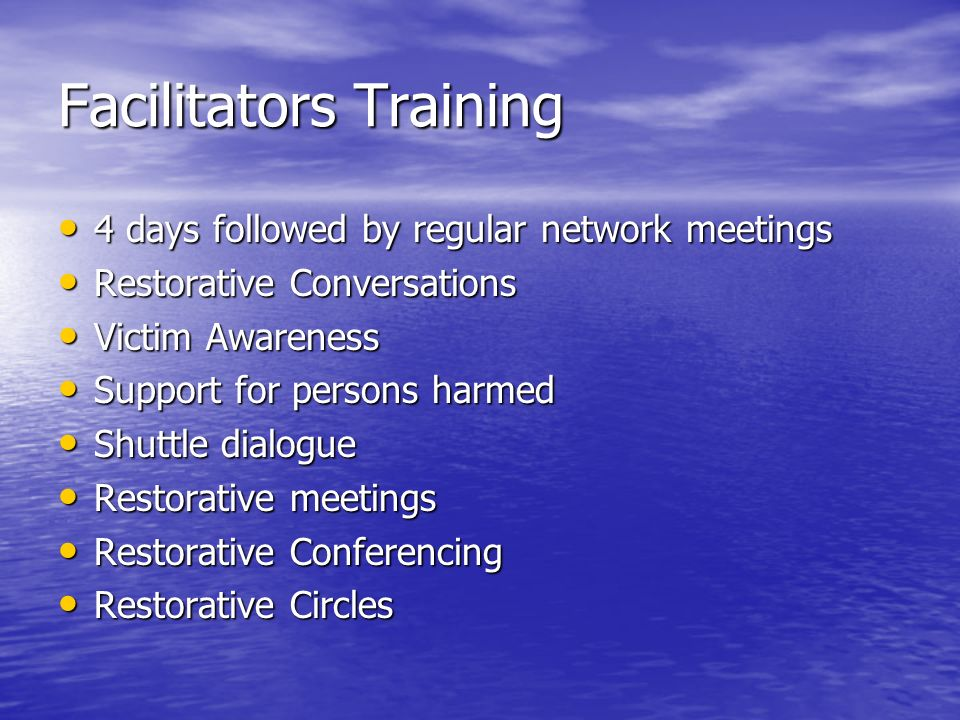 Facilitators Training 4 days followed by regular network meetings 4 days followed by regular network meetings Restorative Conversations Restorative Conversations Victim Awareness Victim Awareness Support for persons harmed Support for persons harmed Shuttle dialogue Shuttle dialogue Restorative meetings Restorative meetings Restorative Conferencing Restorative Conferencing Restorative Circles Restorative Circles
