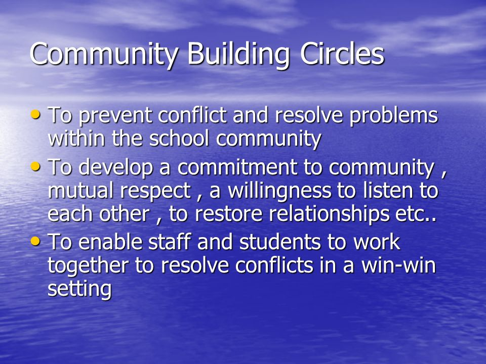 Community Building Circles To prevent conflict and resolve problems within the school community To prevent conflict and resolve problems within the school community To develop a commitment to community, mutual respect, a willingness to listen to each other, to restore relationships etc..