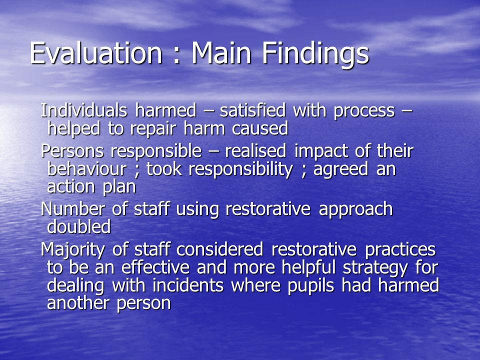 Evaluation : Main Findings Individuals harmed – satisfied with process – helped to repair harm caused Individuals harmed – satisfied with process – helped to repair harm caused Persons responsible – realised impact of their behaviour ; took responsibility ; agreed an action plan Persons responsible – realised impact of their behaviour ; took responsibility ; agreed an action plan Number of staff using restorative approach doubled Number of staff using restorative approach doubled Majority of staff considered restorative practices to be an effective and more helpful strategy for dealing with incidents where pupils had harmed another person Majority of staff considered restorative practices to be an effective and more helpful strategy for dealing with incidents where pupils had harmed another person