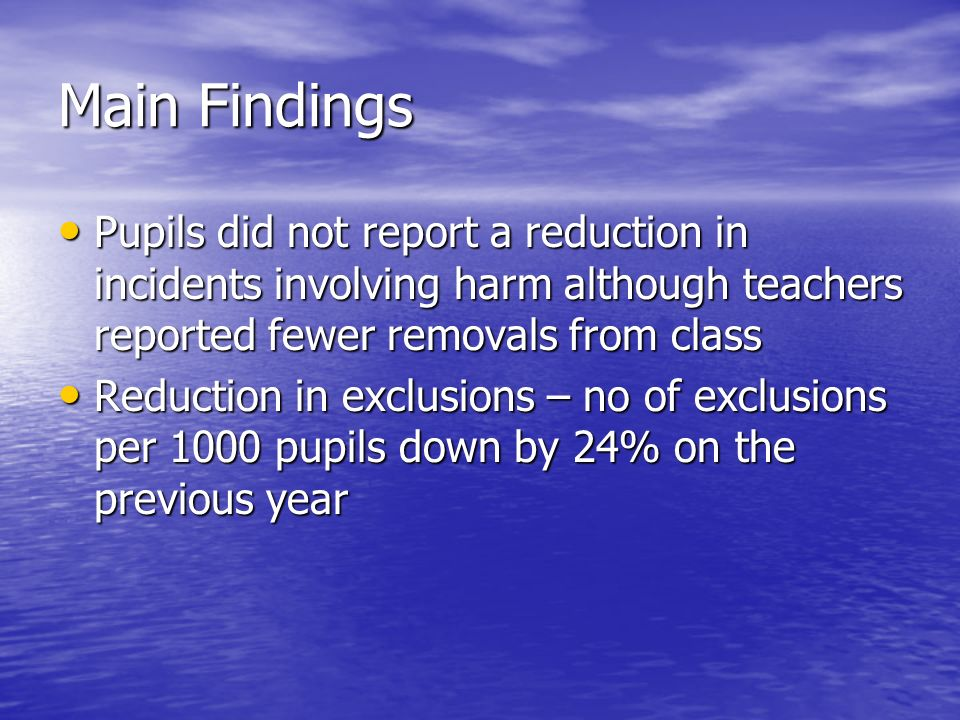 Main Findings Pupils did not report a reduction in incidents involving harm although teachers reported fewer removals from class Pupils did not report a reduction in incidents involving harm although teachers reported fewer removals from class Reduction in exclusions – no of exclusions per 1000 pupils down by 24% on the previous year Reduction in exclusions – no of exclusions per 1000 pupils down by 24% on the previous year