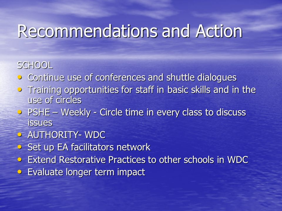 Recommendations and Action SCHOOL Continue use of conferences and shuttle dialogues Continue use of conferences and shuttle dialogues Training opportunities for staff in basic skills and in the use of circles Training opportunities for staff in basic skills and in the use of circles PSHE – Weekly - Circle time in every class to discuss issues PSHE – Weekly - Circle time in every class to discuss issues AUTHORITY- WDC AUTHORITY- WDC Set up EA facilitators network Set up EA facilitators network Extend Restorative Practices to other schools in WDC Extend Restorative Practices to other schools in WDC Evaluate longer term impact Evaluate longer term impact