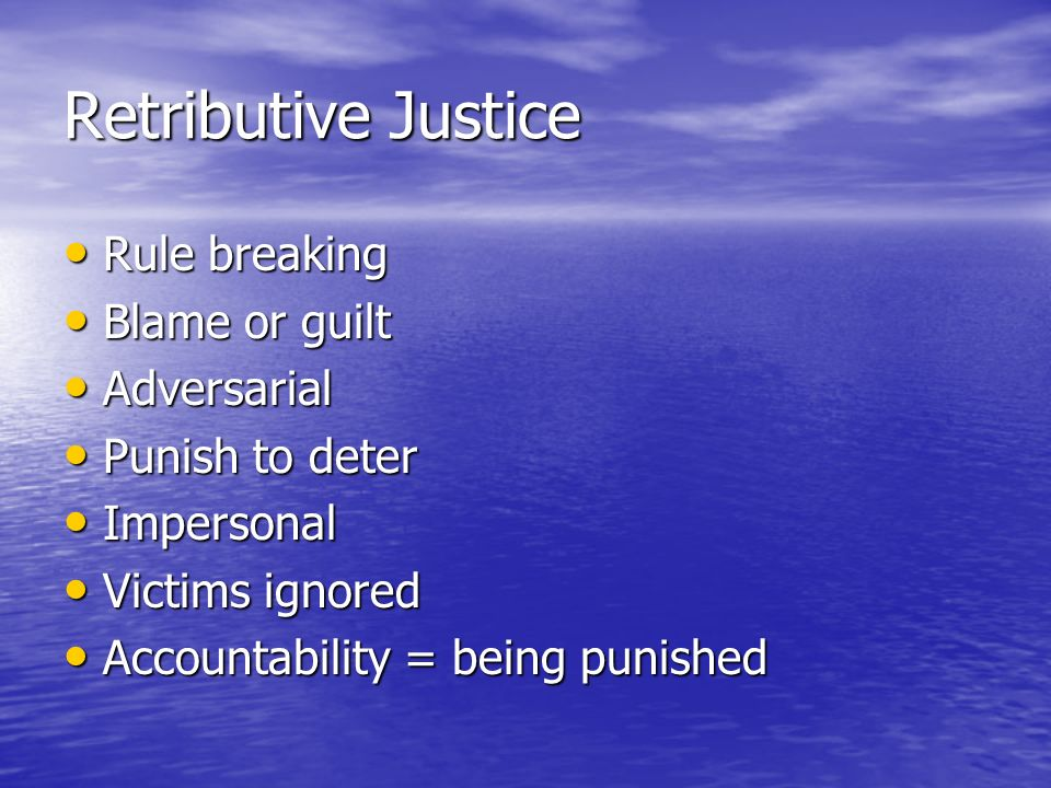 Retributive Justice Rule breaking Rule breaking Blame or guilt Blame or guilt Adversarial Adversarial Punish to deter Punish to deter Impersonal Impersonal Victims ignored Victims ignored Accountability = being punished Accountability = being punished