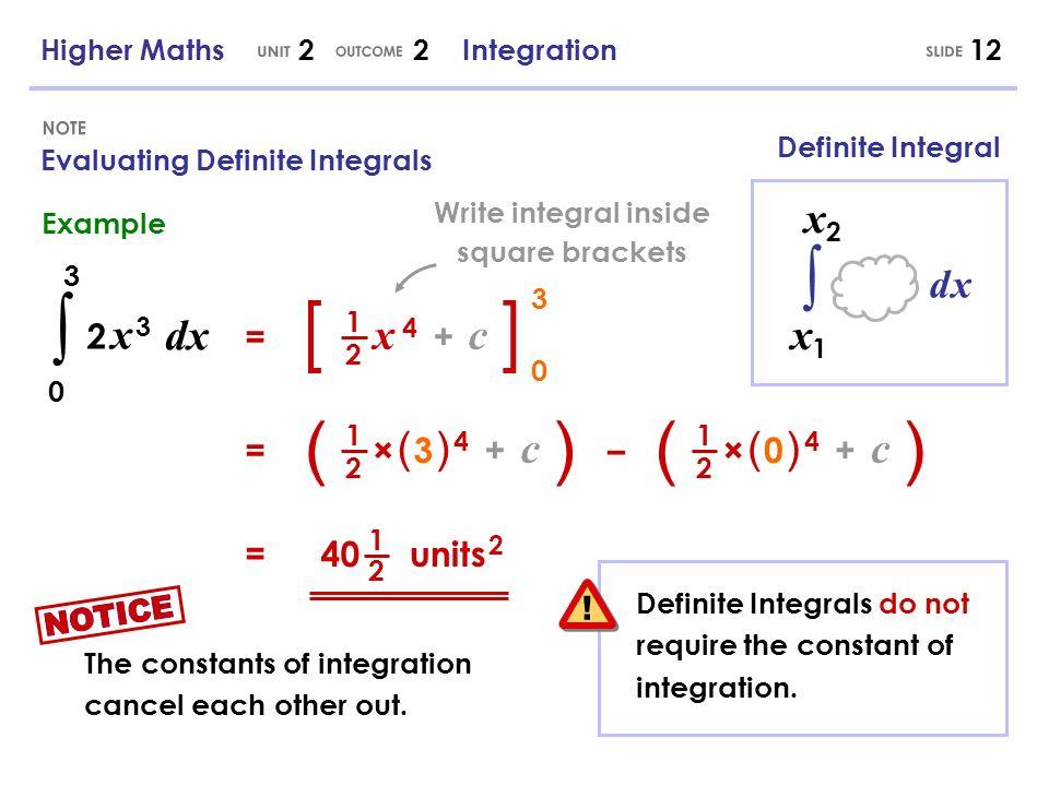 Higher Maths 2 2 Integration12 Evaluating Definite Integrals = dx 2 x 32 x 3 0 3 [ x 4 + c 1 2 ] 0 3 = ( × ( 3 ) 4 + c 1 2 )( × ( 0 ) 4 + c 1 2 ) – =