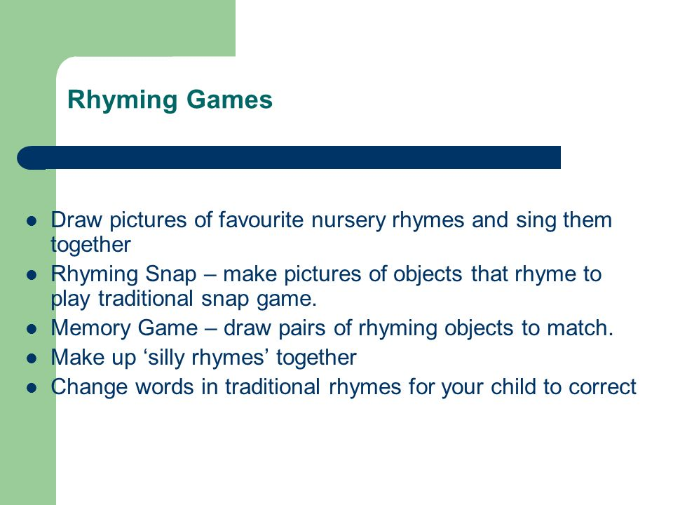 Rhyming Games Draw pictures of favourite nursery rhymes and sing them together Rhyming Snap – make pictures of objects that rhyme to play traditional