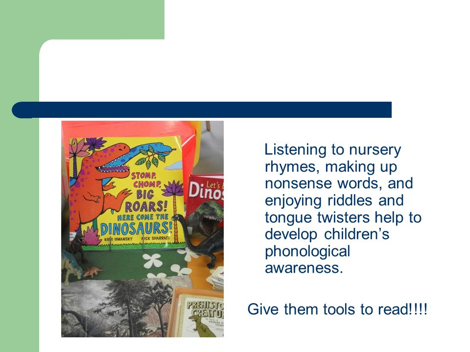 Listening to nursery rhymes, making up nonsense words, and enjoying riddles and tongue twisters help to develop childrens phonological awareness. Give
