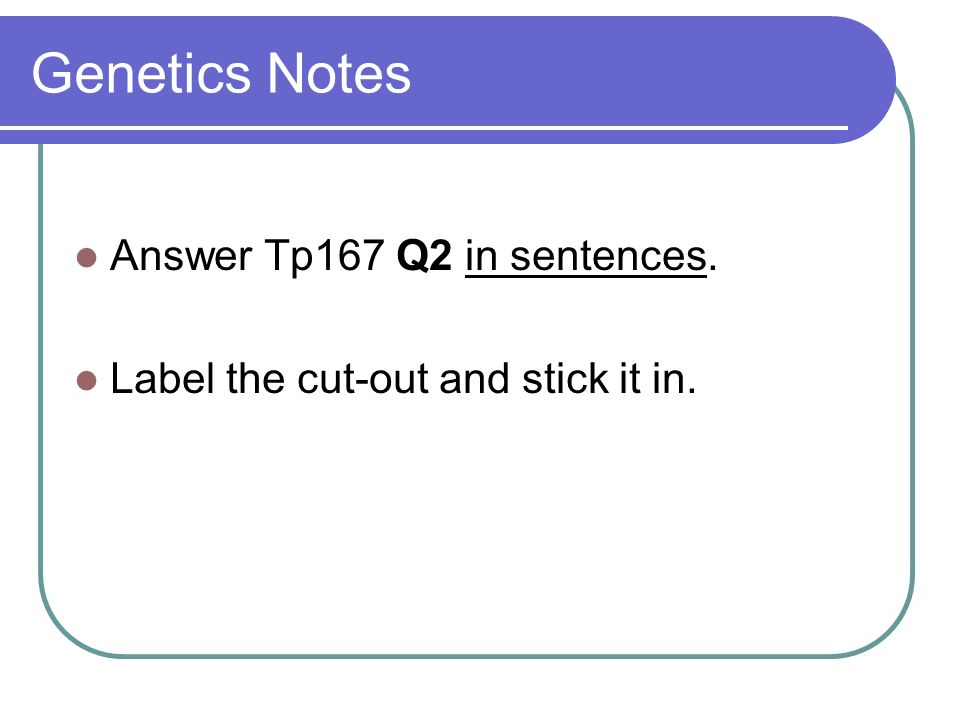 Genetics Notes Answer Tp167 Q2 in sentences. Label the cut-out and stick it in.