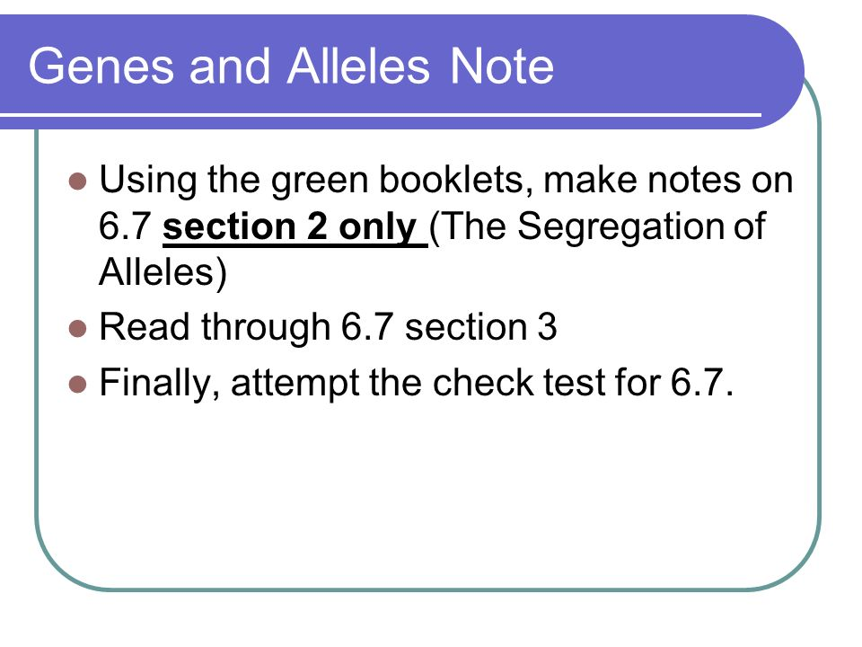 Genes and Alleles Note Using the green booklets, make notes on 6.7 section 2 only (The Segregation of Alleles) Read through 6.7 section 3 Finally, att