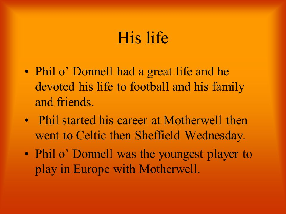 His life Phil o Donnell had a great life and he devoted his life to football and his family and friends.