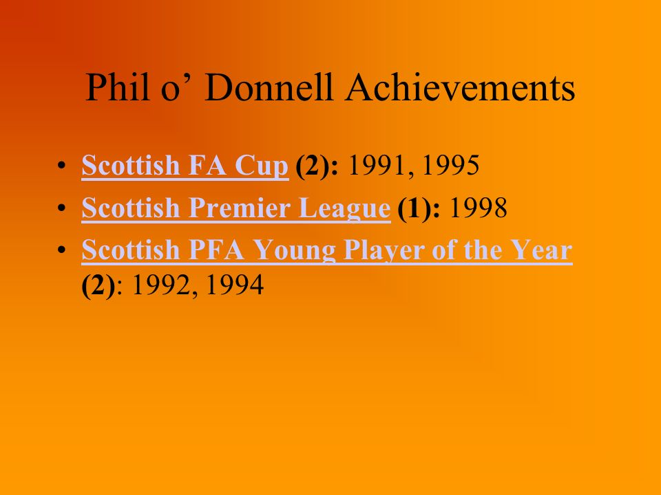 Phil o Donnell Achievements Scottish FA Cup (2): 1991, 1995Scottish FA Cup Scottish Premier League (1): 1998Scottish Premier League Scottish PFA Young Player of the Year (2): 1992, 1994Scottish PFA Young Player of the Year