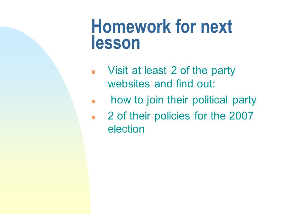 Homework for next lesson n Visit at least 2 of the party websites and find out: n how to join their political party n 2 of their policies for the 2007 election