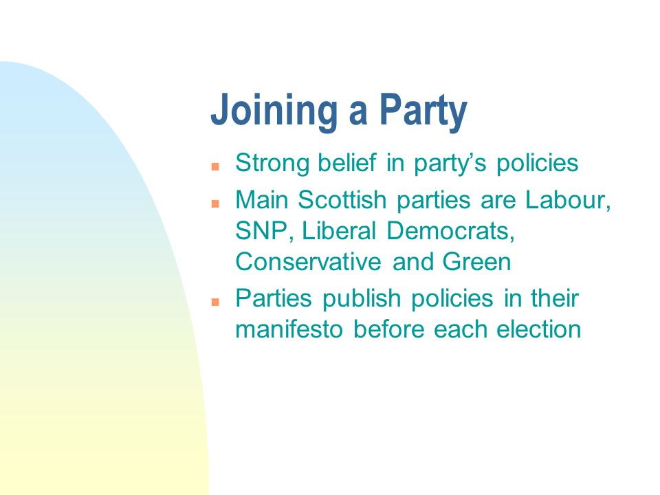 Joining a Party n Strong belief in partys policies n Main Scottish parties are Labour, SNP, Liberal Democrats, Conservative and Green n Parties publish policies in their manifesto before each election