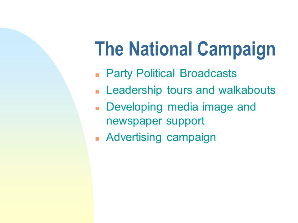 The National Campaign n Party Political Broadcasts n Leadership tours and walkabouts n Developing media image and newspaper support n Advertising campaign