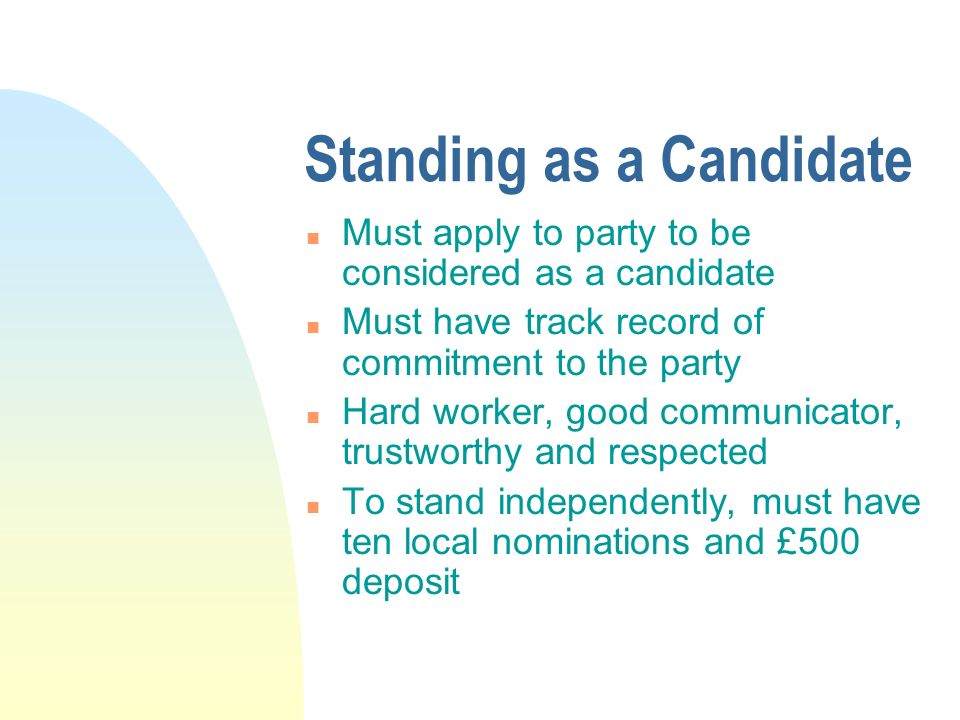 Standing as a Candidate n Must apply to party to be considered as a candidate n Must have track record of commitment to the party n Hard worker, good communicator, trustworthy and respected n To stand independently, must have ten local nominations and £500 deposit