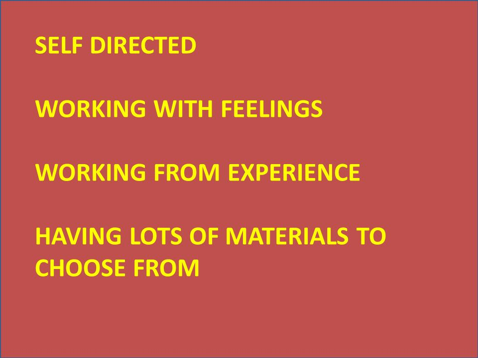 SELF DIRECTED WORKING WITH FEELINGS WORKING FROM EXPERIENCE HAVING LOTS OF MATERIALS TO CHOOSE FROM