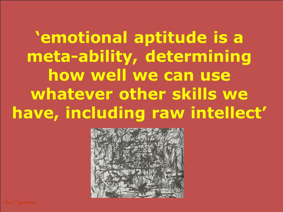 Art Systems emotional aptitude is a meta-ability, determining how well we can use whatever other skills we have, including raw intellect