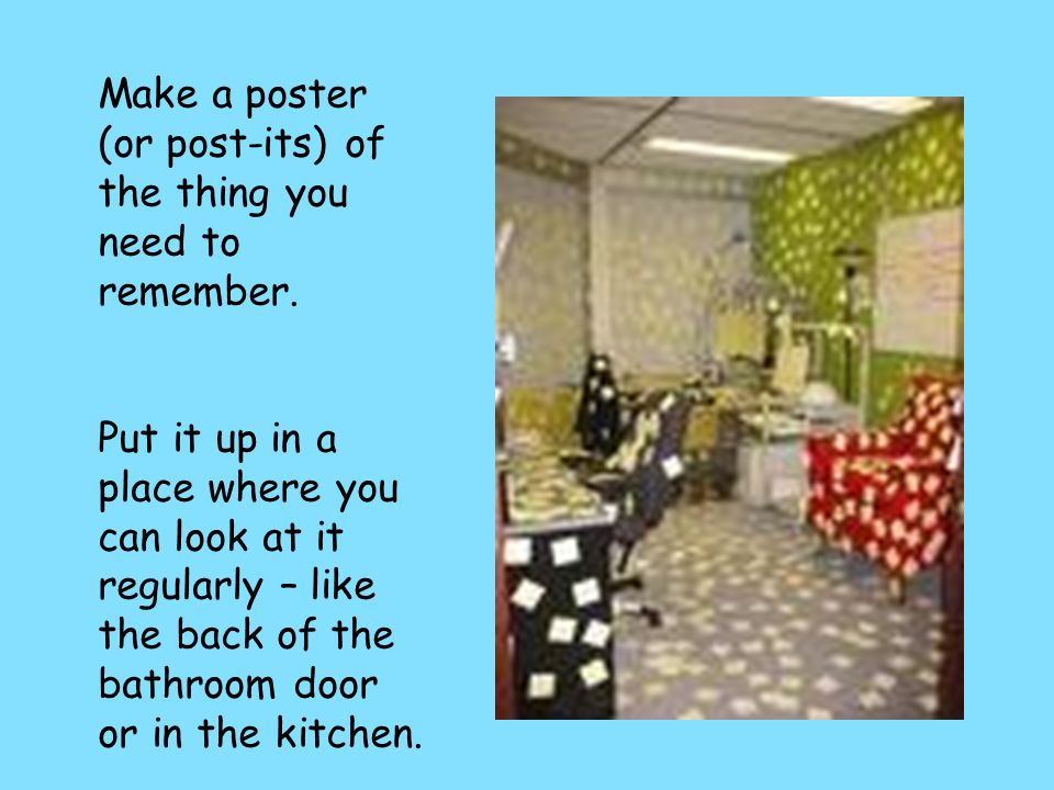 Make a poster (or post-its) of the thing you need to remember. Put it up in a place where you can look at it regularly – like the back of the bathroom
