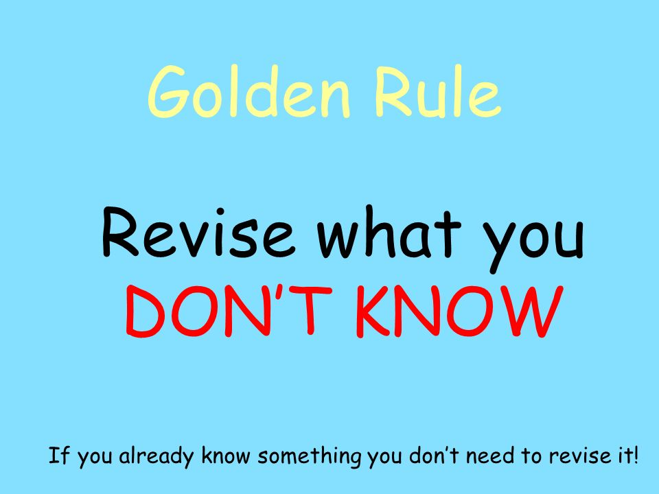 Golden Rule Revise what you DONT KNOW If you already know something you dont need to revise it!