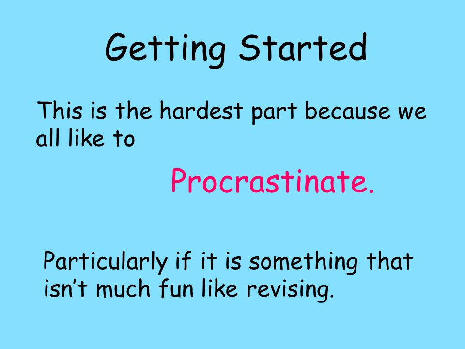 Getting Started This is the hardest part because we all like to Procrastinate. Particularly if it is something that isnt much fun like revising.