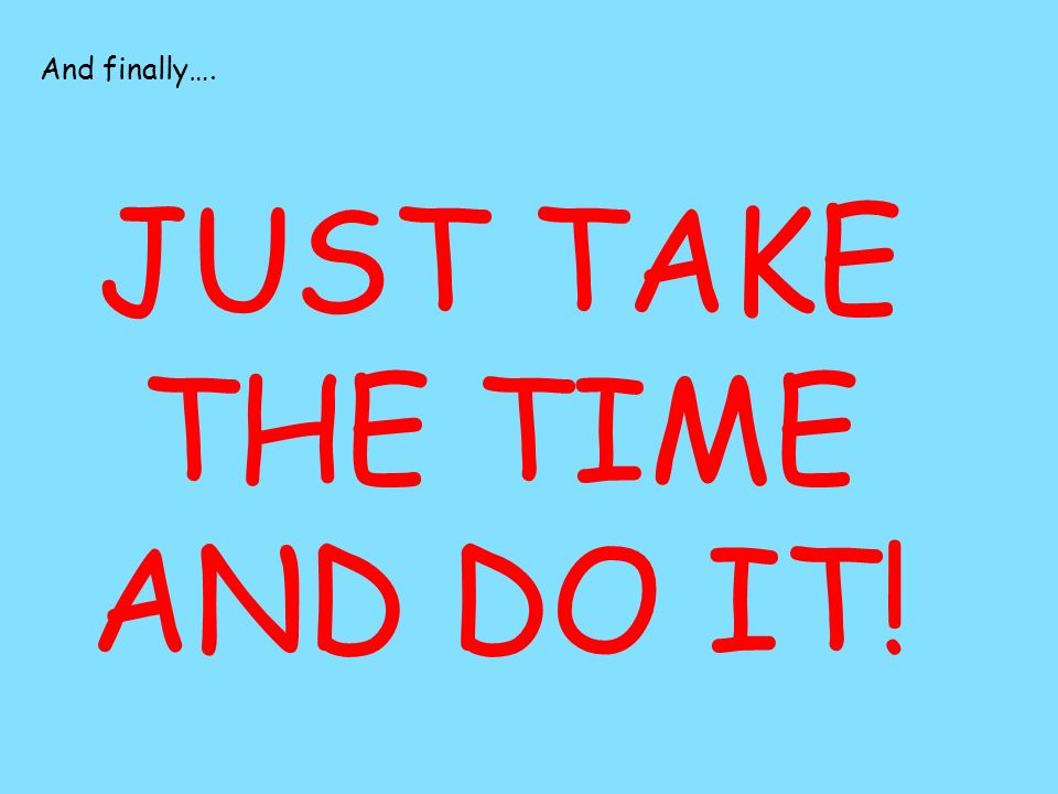 And finally…. JUST TAKE THE TIME AND DO IT!