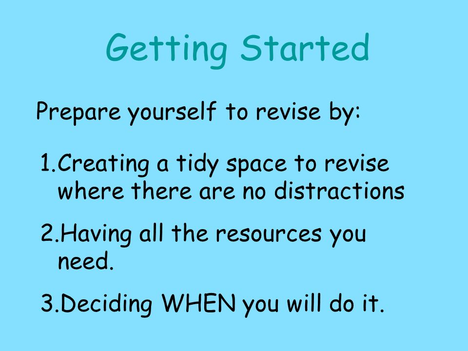 Getting Started Prepare yourself to revise by: 1.Creating a tidy space to revise where there are no distractions 2.Having all the resources you need.