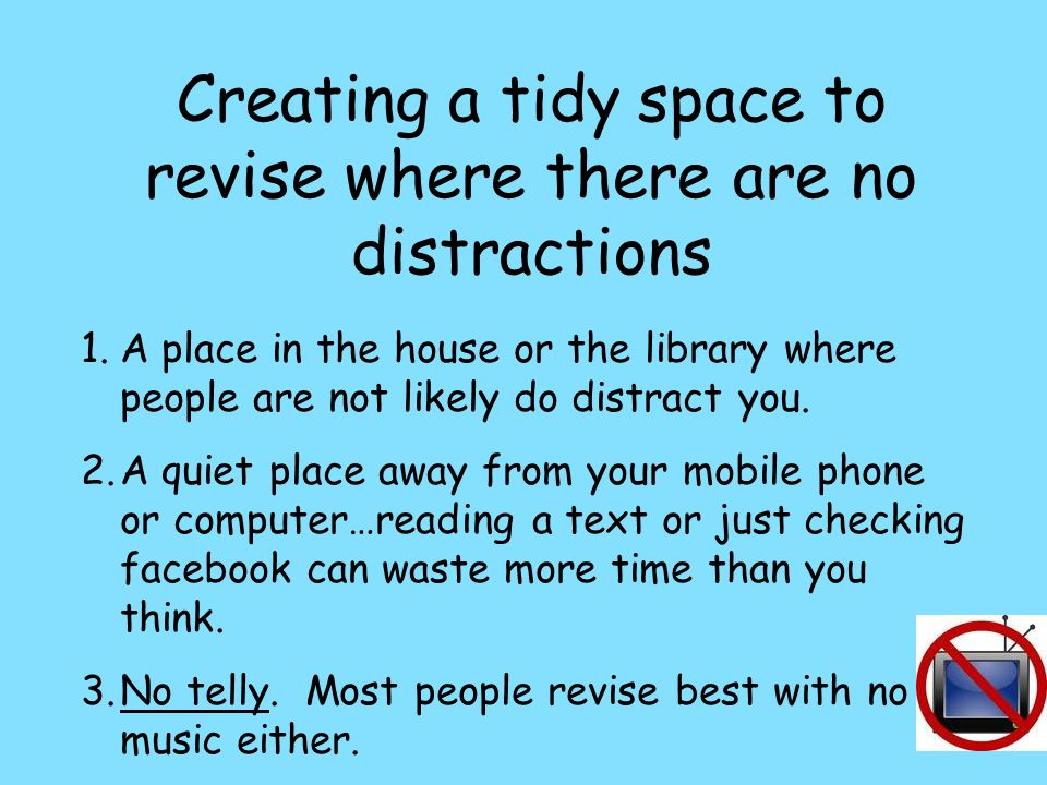Creating a tidy space to revise where there are no distractions 1.A place in the house or the library where people are not likely do distract you. 2.A