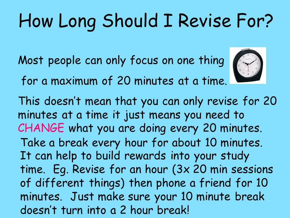 How Long Should I Revise For? Most people can only focus on one thing for a maximum of 20 minutes at a time. This doesnt mean that you can only revise