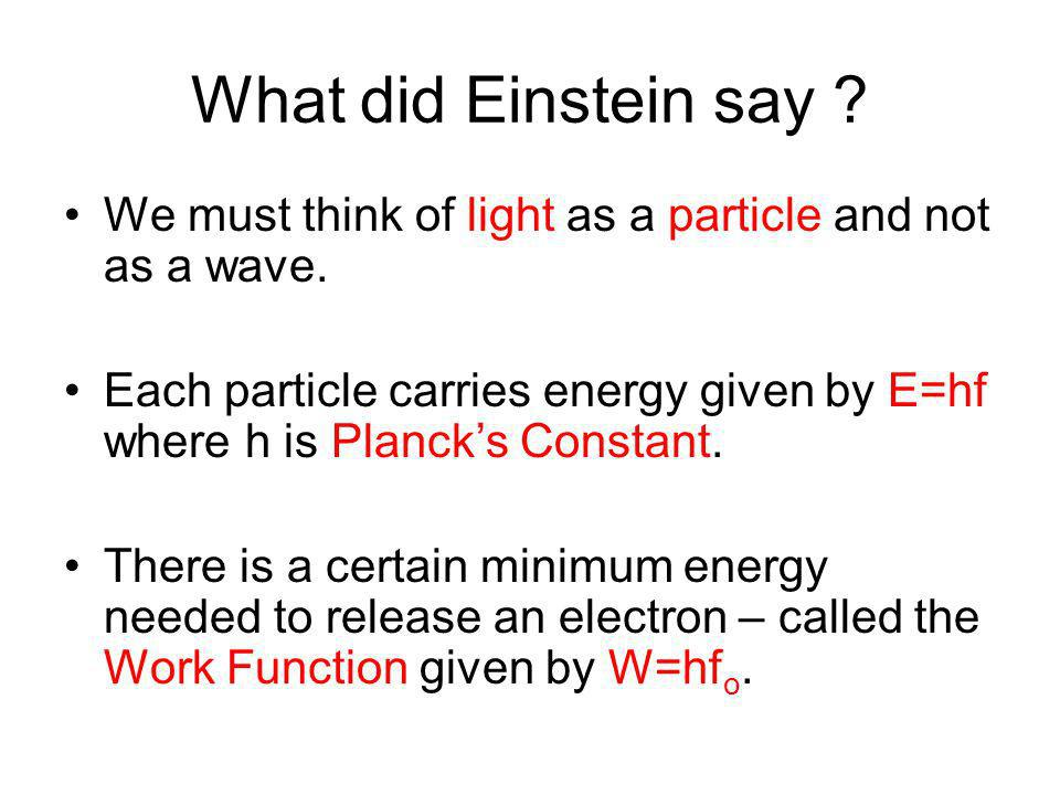 What did Einstein say ? We must think of light as a particle and not as a wave. Each particle carries energy given by E=hf where h is Plancks Constant