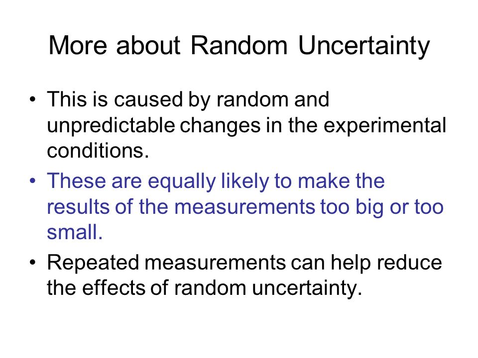 More about Random Uncertainty This is caused by random and unpredictable changes in the experimental conditions.
