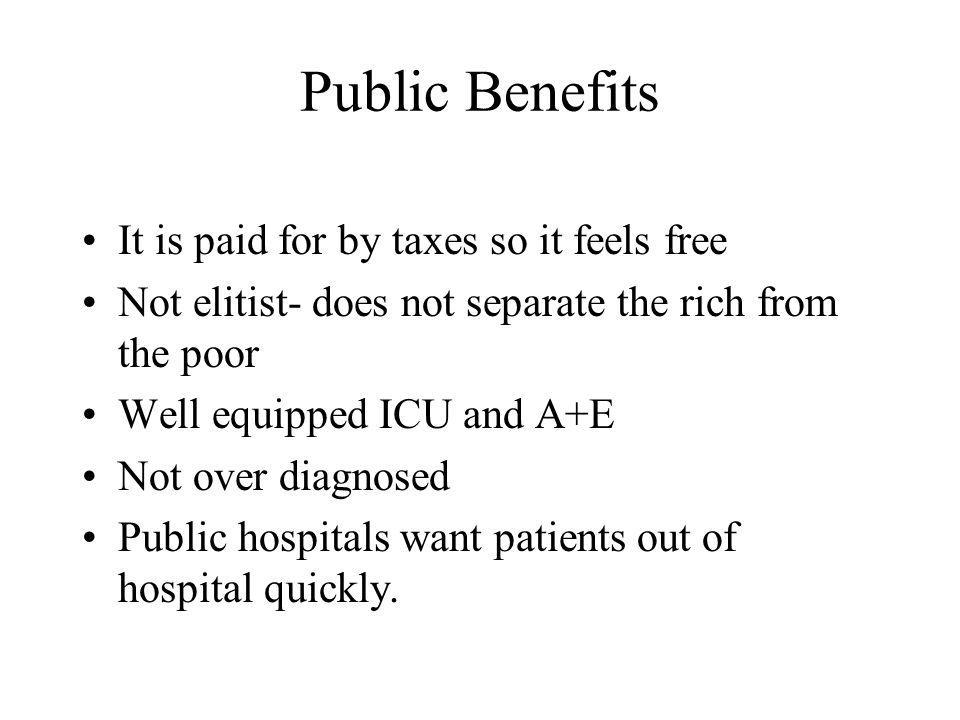 Public Benefits It is paid for by taxes so it feels free Not elitist- does not separate the rich from the poor Well equipped ICU and A+E Not over diagnosed Public hospitals want patients out of hospital quickly.