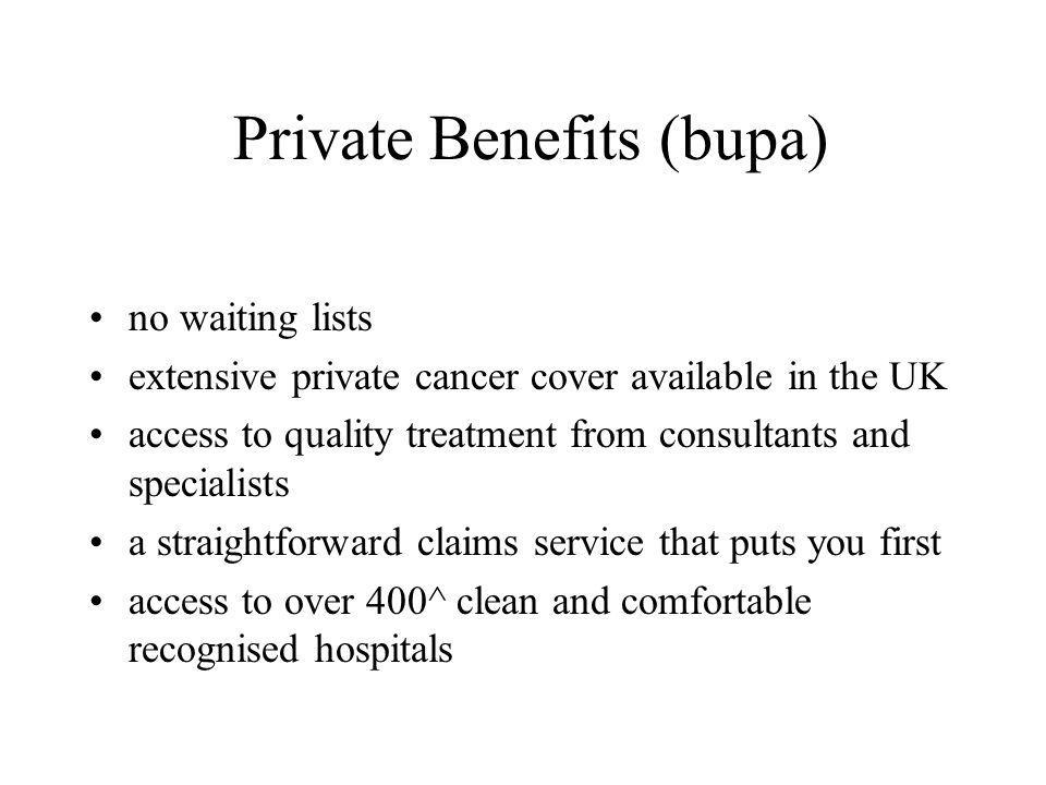 Private Benefits (bupa) no waiting lists extensive private cancer cover available in the UK access to quality treatment from consultants and specialists a straightforward claims service that puts you first access to over 400^ clean and comfortable recognised hospitals