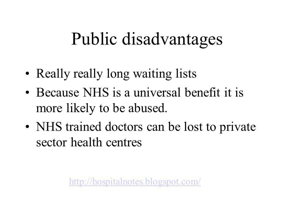 Public disadvantages Really really long waiting lists Because NHS is a universal benefit it is more likely to be abused.