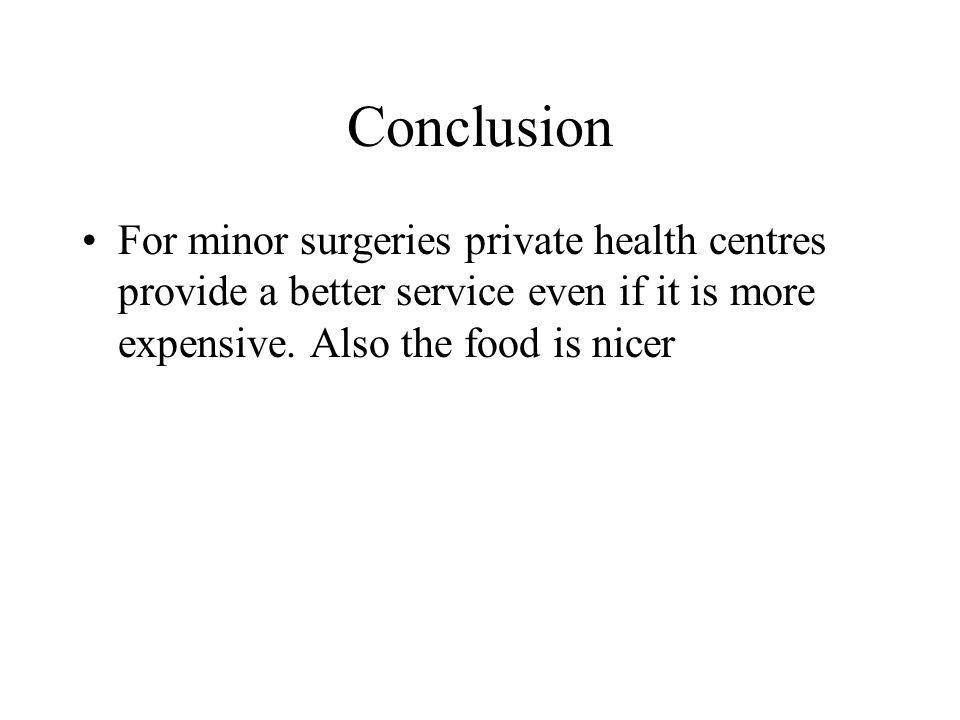 Conclusion For minor surgeries private health centres provide a better service even if it is more expensive.