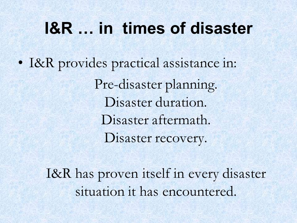 I&R … in times of disaster I&R provides practical assistance in: Pre-disaster planning.