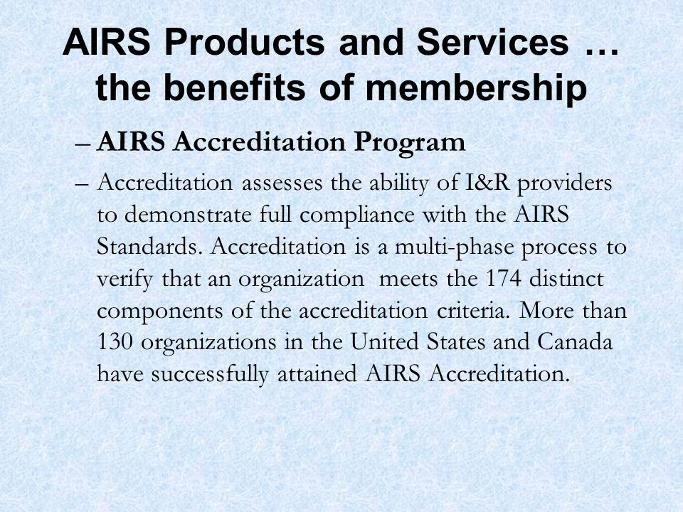 AIRS Products and Services … the benefits of membership –AIRS Accreditation Program –Accreditation assesses the ability of I&R providers to demonstrate full compliance with the AIRS Standards.