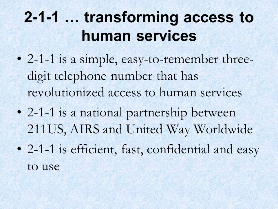 2-1-1 … transforming access to human services 2-1-1 is a simple, easy-to-remember three- digit telephone number that has revolutionized access to human services 2-1-1 is a national partnership between 211US, AIRS and United Way Worldwide 2-1-1 is efficient, fast, confidential and easy to use