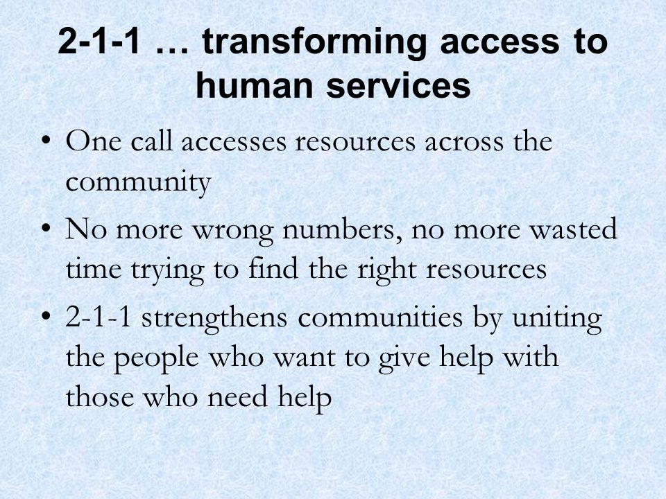 2-1-1 … transforming access to human services One call accesses resources across the community No more wrong numbers, no more wasted time trying to find the right resources 2-1-1 strengthens communities by uniting the people who want to give help with those who need help