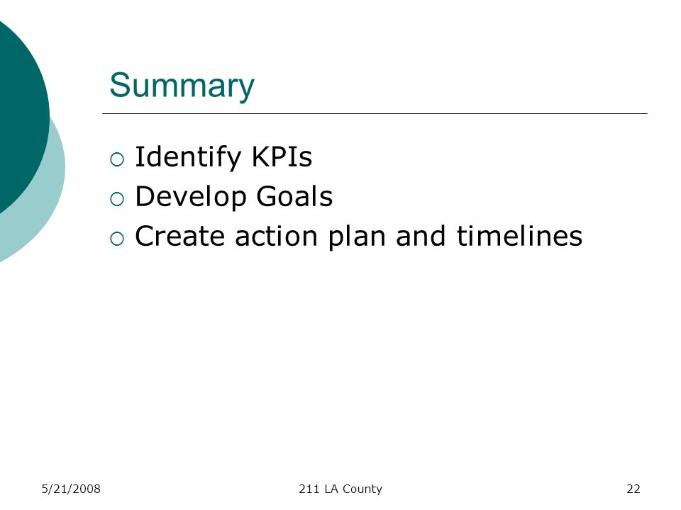 5/21/2008211 LA County22 Summary Identify KPIs Develop Goals Create action plan and timelines
