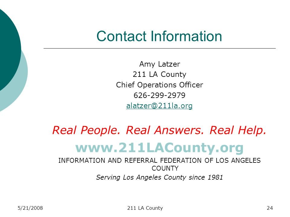 5/21/2008211 LA County24 Contact Information Amy Latzer 211 LA County Chief Operations Officer 626-299-2979 alatzer@211la.org Real People.