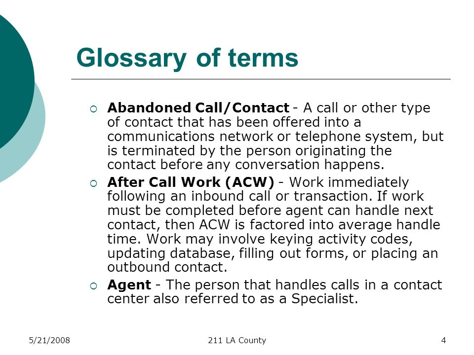 5/21/2008211 LA County4 Glossary of terms Abandoned Call/Contact - A call or other type of contact that has been offered into a communications network or telephone system, but is terminated by the person originating the contact before any conversation happens.