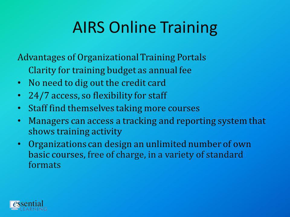 AIRS Online Training 2008 CEQ course completions = 522 2008 Org model completions = 3,113 2009 CEQ course completions = 480 2009 Org model completions = 9,880 Users find that staff learn and retain differently through online training