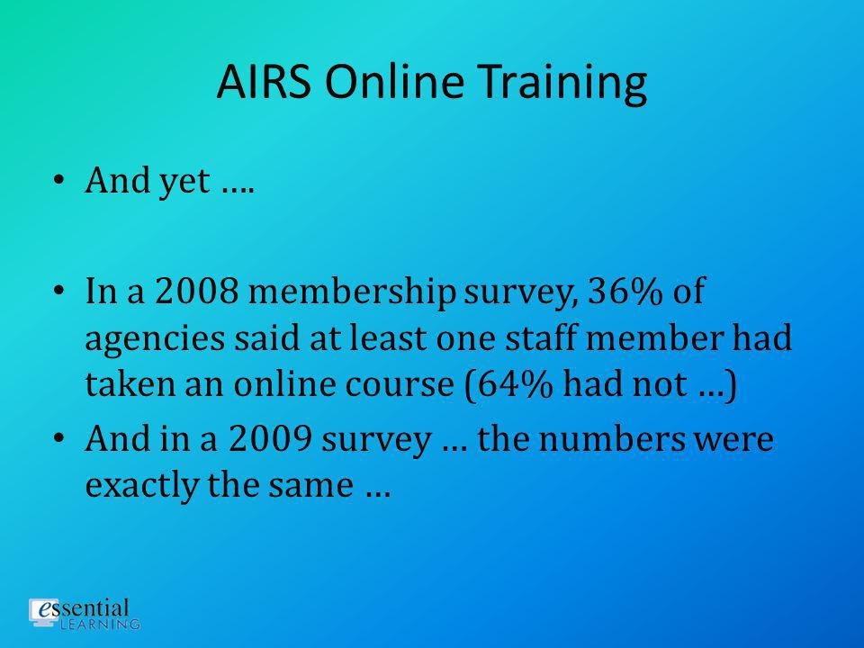 AIRS Online Training 2010 AIRS membership survey ranked online training as 6 th most important service/product provided by AIRS (69% rated it as either Very or Extremely Important; only 6% said it had no importance to their agency